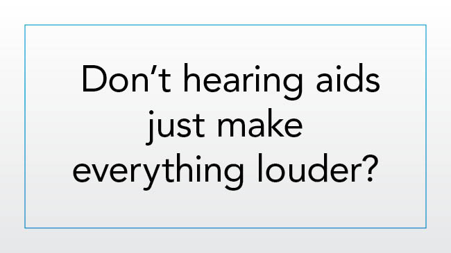 Don't hearing aids just make everything louder?